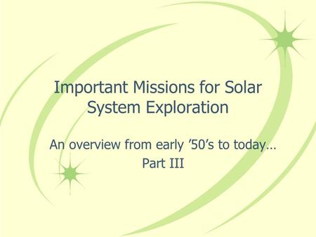 Important Missions for Solar System Exploration An overview from early '50's to today… Part III.
