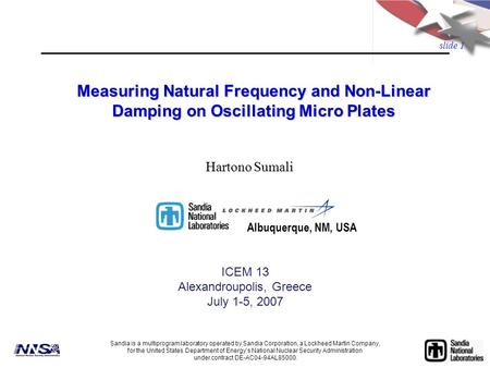 slide 1 Measuring Natural Frequency and Non-Linear Damping on Oscillating Micro Plates ICEM 13 Alexandroupolis, Greece July 1-5, 2007 Sandia is a multiprogram.