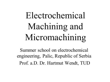 Electrochemical Machining and Micromachining Summer school on electrochemical engineering, Palic, Republic of Serbia Prof. a.D. Dr. Hartmut Wendt, TUD.