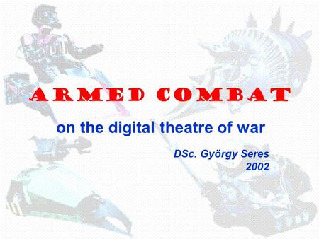 ARMED COMBAT on the digital theatre of war DSc. György Seres 2002.
