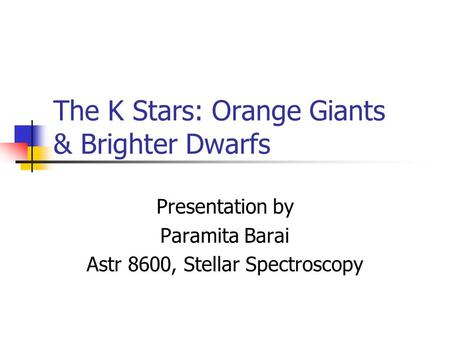 The K Stars: Orange Giants & Brighter Dwarfs Presentation by Paramita Barai Astr 8600, Stellar Spectroscopy.