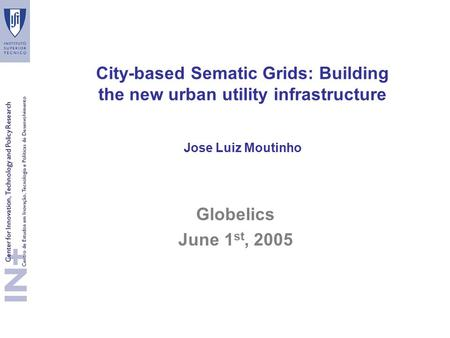 City-based Sematic Grids: Building the new urban utility infrastructure Jose Luiz Moutinho Globelics June 1 st, 2005.