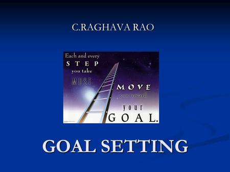 "GOAL SETTING C.RAGHAVA RAO. ""On the journey to life's highway, keep your eyes upon the goal. Focus on the donut, not upon the hole""-Anonymous ""On the."
