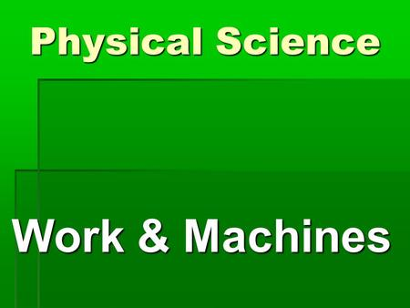 Physical Science Work & Machines. What is Work? What is Work?  Work is force exerted on an object that causes the object to move some distance  Force.