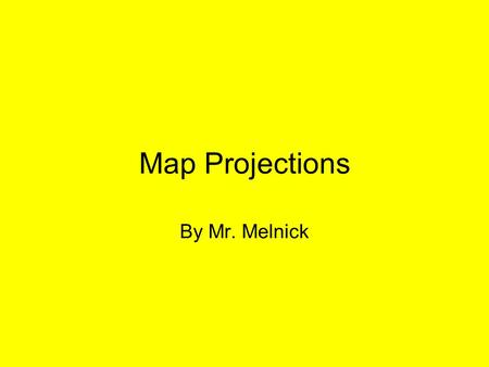 Map Projections By Mr. Melnick.