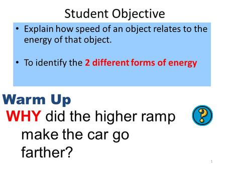 1 Student Objective Explain how speed of an object relates to the energy of that object. To identify the 2 different forms of energy Warm Up WHY did the.