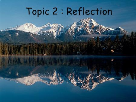 Topic 2 : Reflection. Essential Learning Outcome I can use the geometric ray model and the law of reflection to describe and predict angles of reflection.