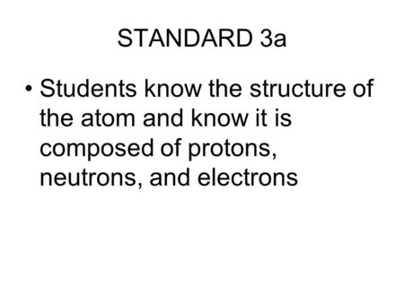 STANDARD 3a Students know the structure of the atom and know it is composed of protons, neutrons, and electrons.
