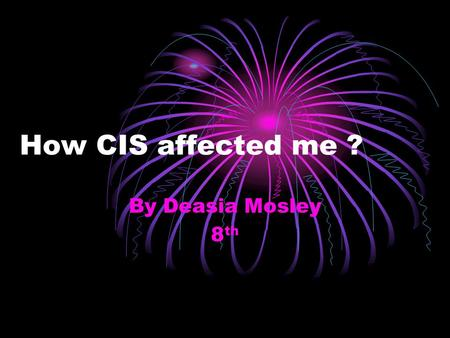 How CIS affected me ? By Deasia Mosley 8 th What is CIS? CIS means Communities In Schools.