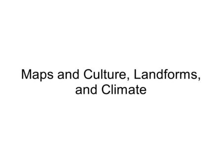 Maps and Culture, Landforms, and Climate. Point of View (POV) Cultures stress what is most important to themselves Religion, Cities, Landforms Ex. Maps.