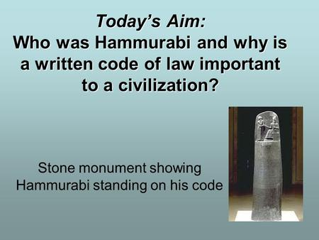 Today's Aim: Who was Hammurabi and why is a written code of law important to a civilization? Stone monument showing Hammurabi standing on his code.