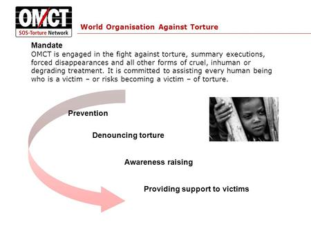 World Organisation Against Torture Mandate OMCT is engaged in the fight against torture, summary executions, forced disappearances and all other forms.