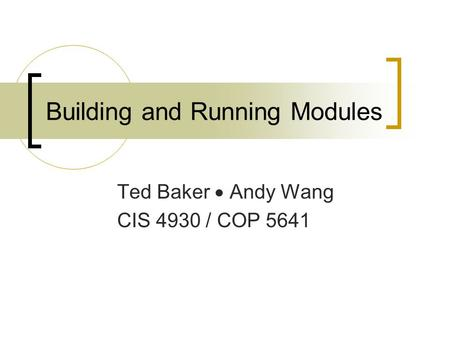 Building and Running Modules Ted Baker  Andy Wang CIS 4930 / COP 5641.