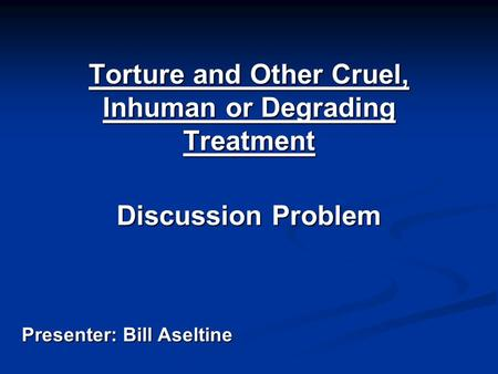 Torture and Other Cruel, Inhuman or Degrading Treatment Discussion Problem Presenter: Bill Aseltine.