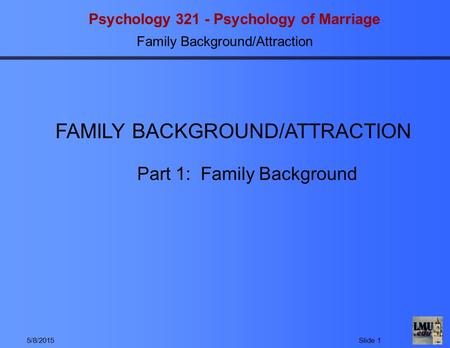 Psychology 321 - Psychology of Marriage Family Background/Attraction 5/8/2015Slide 1 Part 1: Family Background FAMILY BACKGROUND/ATTRACTION.