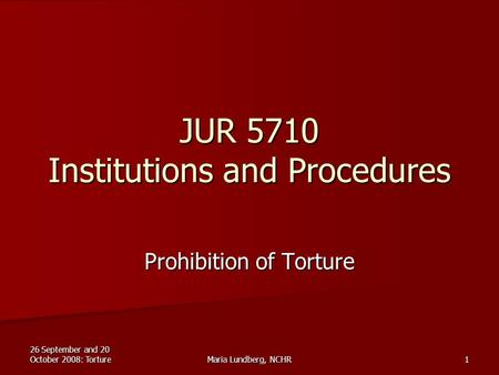 26 September and 20 October 2008: TortureMaria Lundberg, NCHR1 JUR 5710 Institutions and Procedures Prohibition of Torture.
