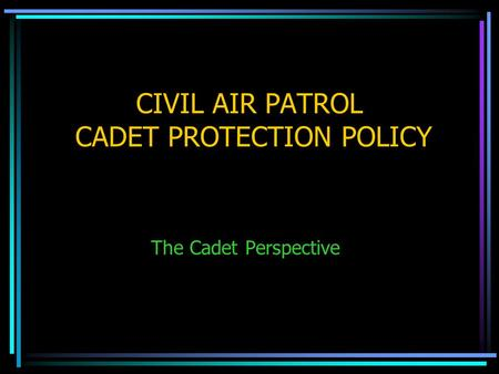 CIVIL AIR PATROL CADET PROTECTION POLICY The Cadet Perspective.
