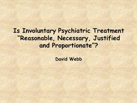 "Is Involuntary Psychiatric Treatment ""Reasonable, Necessary, Justified and Proportionate""? David Webb."