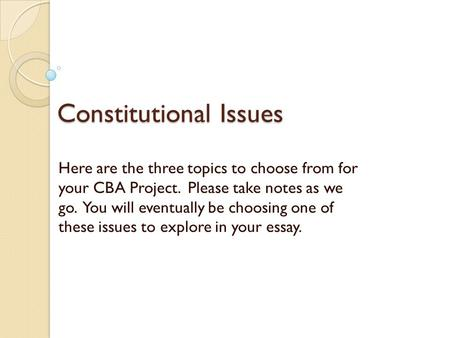 Constitutional Issues Here are the three topics to choose from for your CBA Project. Please take notes as we go. You will eventually be choosing one of.