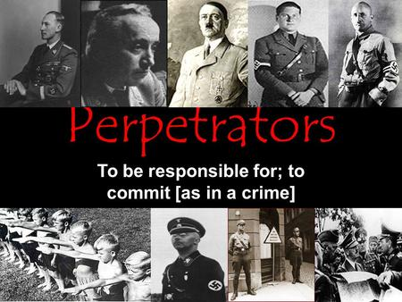 Perpetrators To be responsible for; to commit [as in a crime]