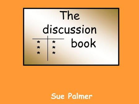 "The discussion book Sue Palmer * * * * * *. * * * * * * discussion text * presents arguments and information from different viewpoints * ""for and against"""