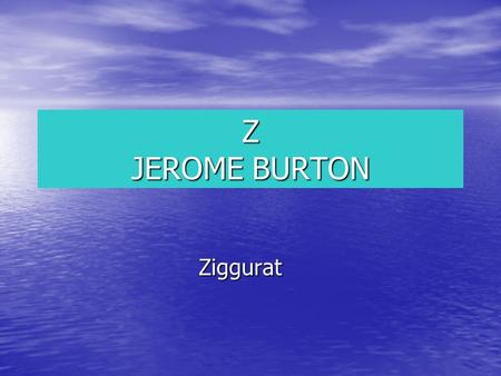 Z JEROME BURTON Ziggurat Ziggurat A ziggurat is a temple where Sumerians went to pray to the powerful Gods. The ziggurats had steps to the top because.