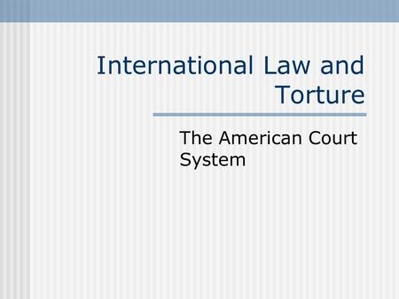 International Law and Torture The American Court System.