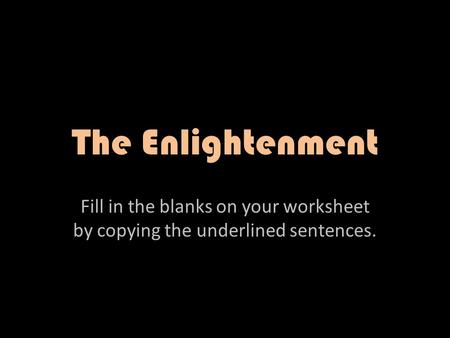 The Enlightenment Fill in the blanks on your worksheet by copying the underlined sentences.
