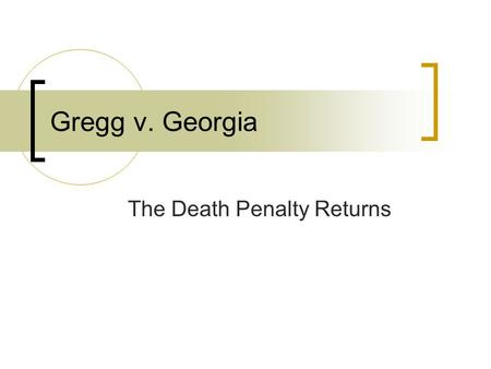 Gregg v. Georgia The Death Penalty Returns. Murder on the Open Road Troy Gregg and traveling companion were hitchhiking through the South Fred Simmons.