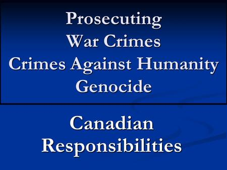 Prosecuting War Crimes Crimes Against Humanity Genocide Canadian Responsibilities.
