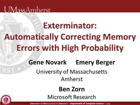 U NIVERSITY OF M ASSACHUSETTS A MHERST Department of Computer Science 2007 Exterminator: Automatically Correcting Memory Errors with High Probability Gene.
