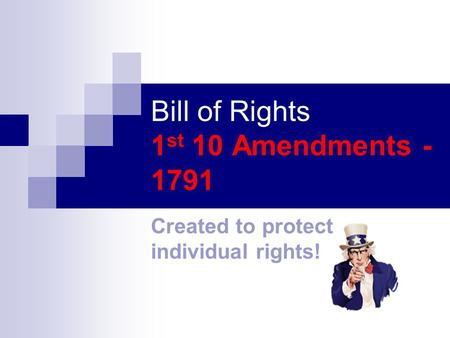 Bill of Rights 1 st 10 Amendments - 1791 Created to protect individual rights!