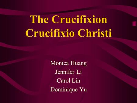 The Crucifixion Crucifixio Christi Monica Huang Jennifer Li Carol Lin Dominique Yu.