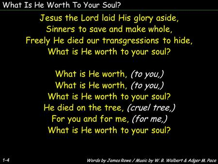 What Is He Worth To Your Soul? 1-4 Jesus the Lord laid His glory aside, Sinners to save and make whole, Freely He died our transgressions to hide, What.