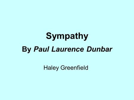 Sympathy By Paul Laurence Dunbar Haley Greenfield.