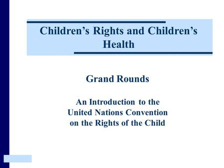 Grand Rounds An Introduction to the United Nations Convention on the Rights of the Child Children's Rights and Children's Health.