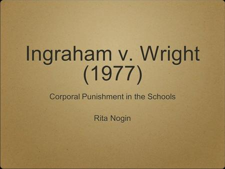 Ingraham v. Wright (1977) Corporal Punishment in the Schools Rita Nogin Corporal Punishment in the Schools Rita Nogin.