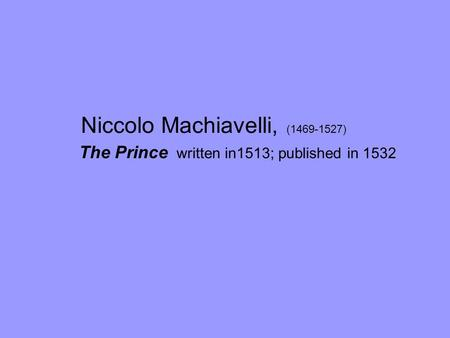Niccolo Machiavelli, (1469-1527) The Prince written in1513; published in 1532.