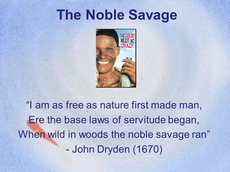 "The Noble Savage ""I am as free as nature first made man, Ere the base laws of servitude began, When wild in woods the noble savage ran"" - John Dryden (1670)"