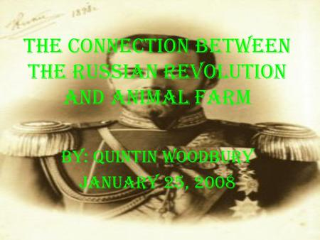 The Connection Between the Russian Revolution And Animal Farm By: Quintin Woodbury January 25, 2008.