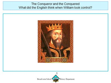 Broadwater School History Department 1 The Conqueror and the Conquered What did the English think when William took control?