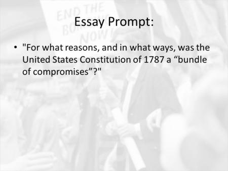 "Essay Prompt: For what reasons, and in what ways, was the United States Constitution of 1787 a ""bundle of compromises""?"