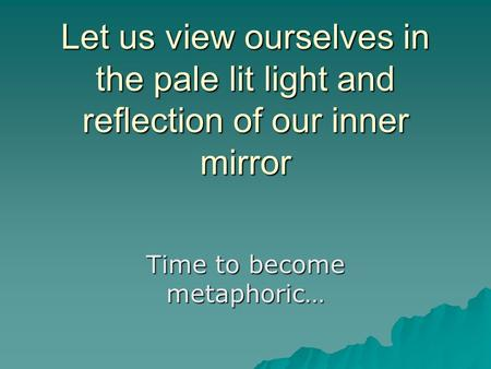 Let us view ourselves in the pale lit light and reflection of our inner mirror Time to become metaphoric…