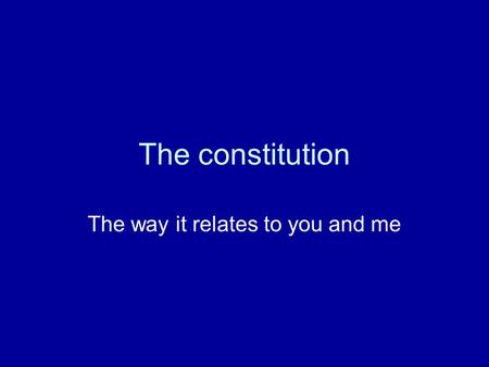 The constitution The way it relates to you and me.