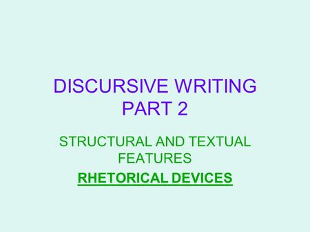 DISCURSIVE WRITING PART 2 STRUCTURAL AND TEXTUAL FEATURES RHETORICAL DEVICES.