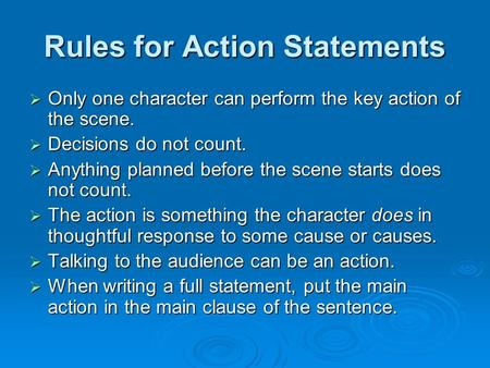 Rules for Action Statements  Only one character can perform the key action of the scene.  Decisions do not count.  Anything planned before the scene.