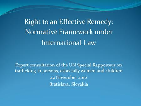 Right to an Effective Remedy: Normative Framework under International Law Expert consultation of the UN Special Rapporteur on trafficking in persons, especially.