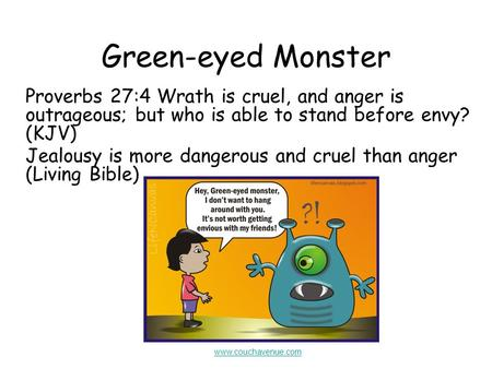 Green-eyed Monster Proverbs 27:4 Wrath is cruel, and anger is outrageous; but who is able to stand before envy? (KJV) Jealousy is more dangerous and cruel.
