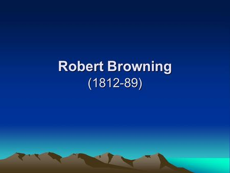 Robert Browning (1812-89). His poetry: dramatic monologues 1.taking fancy to Renaissance Italy; 2. dramatic monologues (his contribution to English poetry)