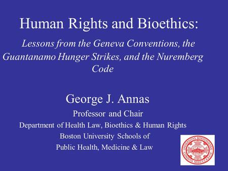 Human Rights and Bioethics: Lessons from the Geneva Conventions, the Guantanamo Hunger Strikes, and the Nuremberg Code George J. Annas Professor and Chair.